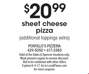 $20.99 sheet cheese pizza (additional toppings extra). Valid at the Gates & Spencer locations only. Must present coupon to receive discount. Not to be combined with other offers. Expires 8-4-17. Go to LocalFlavor.com for more coupons.