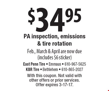 $34.95 PA inspection, emissions & tire rotation Feb., March & April are now due (includes $6 sticker). With this coupon. Not valid with other offers or prior services. Offer expires 3-17-17.
