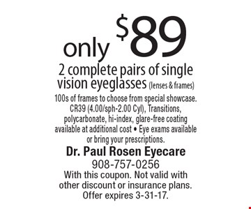 only $89 2 complete pairs of single vision eyeglasses (lenses & frames) 100s of frames to choose from special showcase.CR39 (4.00/sph-2.00 Cyl), Transitions,polycarbonate, hi-index, glare-free coatingavailable at additional cost - Eye exams availableor bring your prescriptions.. With this coupon. Not valid with other discount or insurance plans. Offer expires 3-31-17.