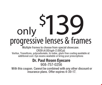 only $139 for progressive lenses & frames. Multiple frames to choose from special showcase. CR39 (4.00/sph-2.00Cyl). Varilux, Transitions, polycarbonate, hi-index, glare-free coating available at additional cost. Eye exams available or bring your prescriptions. With this coupon. Cannot be combined with any other discount or insurance plans. Offer expires 4-30-17.