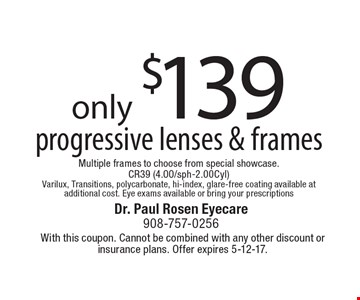 only $139 progressive lenses & frames Multiple frames to choose from special showcase.CR39 (4.00/sph-2.00Cyl) Varilux, Transitions, polycarbonate, hi-index, glare-free coating available at additional cost. Eye exams available or bring your prescriptions. With this coupon. Cannot be combined with any other discount or insurance plans. Offer expires 5-12-17.