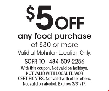 $5 OFF any food purchase of $30 or more. Valid at Mohnton Location Only. With this coupon. Not valid on holidays. NOT VALID WITH LOCAL FLAVOR CERTIFICATES. Not valid with other offers. Not valid on alcohol. Expires 3/31/17.