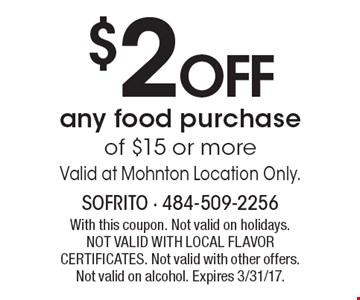 $2 OFF any food purchase of $15 or more. Valid at Mohnton Location Only. With this coupon. Not valid on holidays. NOT VALID WITH LOCAL FLAVOR CERTIFICATES. Not valid with other offers. Not valid on alcohol. Expires 3/31/17.