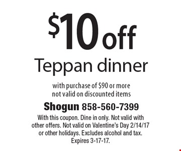 $10 off Teppan dinner. With purchase of $90 or more not valid on discounted items. With this coupon. Dine in only. Not valid with other offers. Not valid on Valentine's Day 2/14/17 or other holidays. Excludes alcohol and tax. Expires 3-17-17.