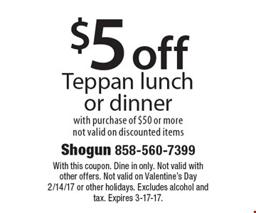 $5 off Teppan lunch or dinner. With purchase of $50 or more not valid on discounted items. With this coupon. Dine in only. Not valid with other offers. Not valid on Valentine's Day 2/14/17 or other holidays. Excludes alcohol and tax. Expires 3-17-17.
