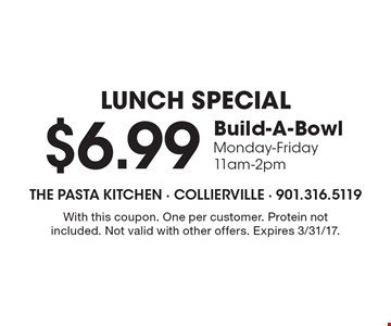 LUNCH SPECIAL $6.99 Build-A-Bowl Monday-Friday11am-2pm. With this coupon. One per customer. Protein not included. Not valid with other offers. Expires 3/31/17.