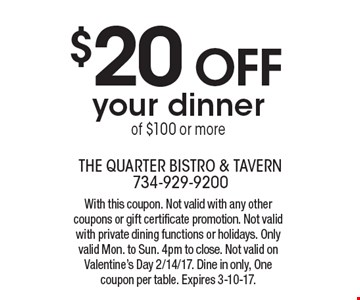 $20 OFF your dinner of $100 or more. With this coupon. Not valid with any other coupons or gift certificate promotion. Not valid with private dining functions or holidays. Only valid Mon. to Sun. 4pm to close. Not valid on Valentine's Day 2/14/17. Dine in only, One coupon per table. Expires 3-10-17.