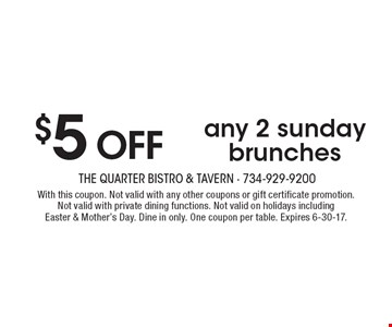 $5 OFFany 2 sunday brunches. With this coupon. Not valid with any other coupons or gift certificate promotion. Not valid with private dining functions. Not valid on holidays including Easter & Mother's Day. Dine in only. One coupon per table. Expires 6-30-17.