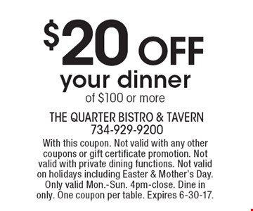 $20 OFF your dinner of $100 or more. With this coupon. Not valid with any other coupons or gift certificate promotion. Not valid with private dining functions. Not valid on holidays including Easter & Mother's Day. Only valid Mon.-Sun. 4pm-close. Dine in only. One coupon per table. Expires 6-30-17.