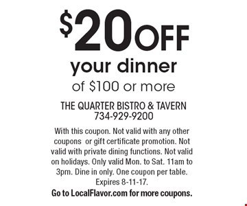 $20 OFF your dinner of $100 or more. With this coupon. Not valid with any other coupons or gift certificate promotion. Not valid with private dining functions. Not valid on holidays. Only valid Mon. to Sat. 11am to 3pm. Dine in only. One coupon per table. Expires 8-11-17. Go to LocalFlavor.com for more coupons.