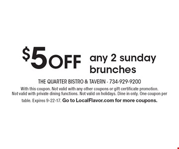 $5 OFF any 2 sunday brunches. With this coupon. Not valid with any other coupons or gift certificate promotion. Not valid with private dining functions. Not valid on holidays. Dine in only. One coupon per table. Expires 9-22-17. Go to LocalFlavor.com for more coupons.