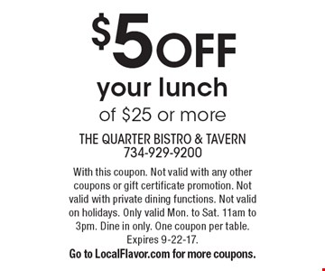 $5 OFF your lunch of $25 or more. With this coupon. Not valid with any other coupons or gift certificate promotion. Not valid with private dining functions. Not valid on holidays. Only valid Mon. to Sat. 11am to 3pm. Dine in only. One coupon per table. Expires 9-22-17. Go to LocalFlavor.com for more coupons.