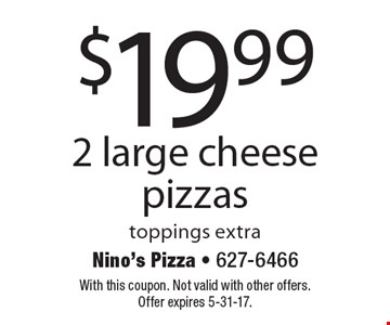 $19.99 2 large cheese pizzas. Toppings extra. With this coupon. Not valid with other offers. Offer expires 5-31-17.