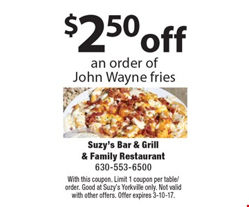 $2.50 off an order of John Wayne fries. With this coupon. Limit 1 coupon per table/order. Good at Suzy's Yorkville only. Not valid with other offers. Offer expires 3-10-17.