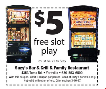 $5 free slot play. Must be 21 to play. With this coupon. Limit 1 coupon per person. Good at Suzy's Yorkville only. Not valid with other offers. Offer expires 3-10-17.