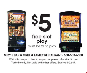 $5 free slot play, must be 21 to play. With this coupon. Limit 1 coupon per person. Good at Suzy's Yorkville only. Not valid with other offers. Expires 9-22-17.