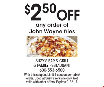 $2.50 OFF any order of John Wayne fries. With this coupon. Limit 1 coupon per table/order. Good at Suzy's Yorkville only. Not valid with other offers. Expires 9-22-17.