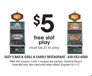 $5 free slot play, must be 21 to play. With this coupon. Limit 1 coupon per person. Good at Suzy's Yorkville only. Not valid with other offers. Expires 12-1-17.