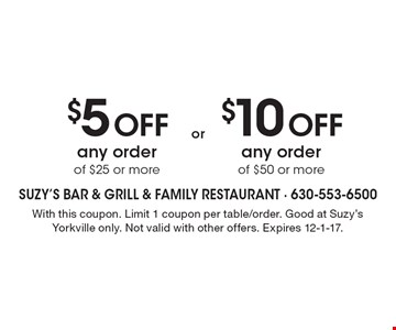 $5 OFF any order of $25 or more. $10 OFF any order of $50 or more. With this coupon. Limit 1 coupon per table/order. Good at Suzy's Yorkville only. Not valid with other offers. Expires 12-1-17.