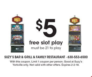 $5 free slot play must be 21 to play. With this coupon. Limit 1 coupon per person. Good at Suzy's Yorkville only. Not valid with other offers. Expires 2-2-18.