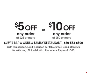 $5 OFF any order of $25 or more. $10 OFF any order of $50 or more. . With this coupon. Limit 1 coupon per table/order. Good at Suzy's Yorkville only. Not valid with other offers. Expires 2-2-18.
