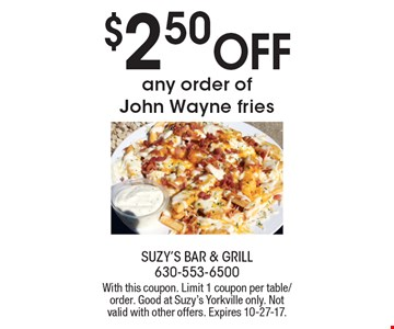 $2.50 Off any order of John Wayne fries. With this coupon. Limit 1 coupon per table/order. Good at Suzy's Yorkville only. Not valid with other offers. Expires 10-27-17.