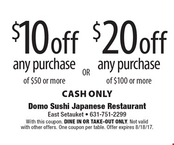 $10 off any purchase of $50 or more. $20 off any purchase of $100 or more. cash only. With this coupon. Dine in or Take-out only. Not valid with other offers. One coupon per table. Offer expires 8/18/17.