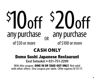 $10 off any purchase of $50 or more or $20 off any purchase of $100 or more. cash only. With this coupon. Dine in or Take-out only. Not valid with other offers. One coupon per table. Offer expires 9/15/17.