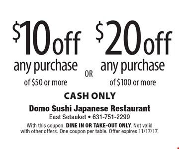 $10 off any purchase of $50 or more. $20 off any purchase of $100 or more. cash only. With this coupon. Dine in or Take-out only. Not valid with other offers. One coupon per table. Offer expires 11/17/17.