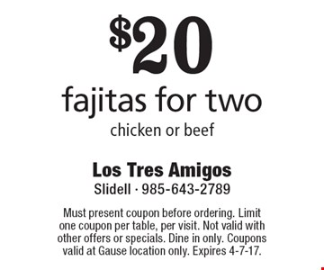 $20 fajitas for two. Chicken or beef. Must present coupon before ordering. Limit one coupon per table, per visit. Not valid with other offers or specials. Dine in only. Coupons valid at Gause location only. Expires 4-7-17.