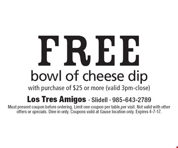 Free bowl of cheese dip. With purchase of $25 or more (valid 3pm-close). Must present coupon before ordering. Limit one coupon per table, per visit. Not valid with other offers or specials. Dine in only. Coupons valid at Gause location only. Expires 4-7-17.
