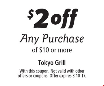 $2off Any Purchase of $10 or more. With this coupon. Not valid with other  offers or coupons. Offer expires 3-10-17.