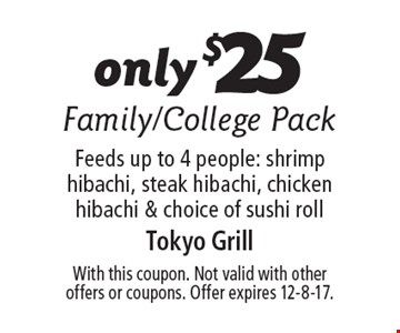 only $25 Family/College Pack Feeds up to 4 people: shrimp hibachi, steak hibachi, chicken hibachi & choice of sushi roll. With this coupon. Not valid with other offers or coupons. Offer expires 12-8-17.
