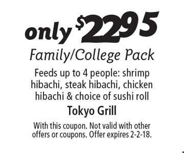 Only $22.95 Family/College Pack. Feeds up to 4 people: shrimp hibachi, steak hibachi, chicken hibachi & choice of sushi roll. With this coupon. Not valid with other offers or coupons. Offer expires 2-2-18.