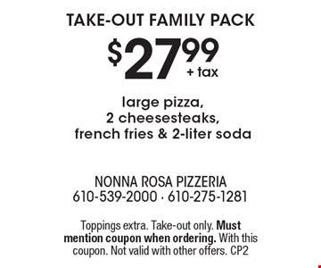 Take-out family pack $27.99 + tax large pizza, 2 cheesesteaks, french fries & 2-liter soda. Toppings extra. Take-out only. Must mention coupon when ordering. With this coupon. Not valid with other offers. CP2
