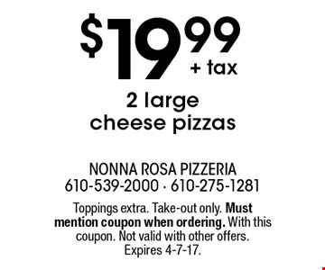 $19.99+ tax 2 large cheese pizzas. Toppings extra. Take-out only. Must mention coupon when ordering. With this coupon. Not valid with other offers. Expires 4-7-17.