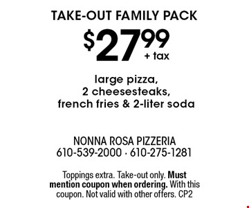 Take-out family pack $27.99+ tax large pizza, 2 cheesesteaks, french fries & 2-liter soda. Toppings extra. Take-out only. Must mention coupon when ordering. With this coupon. Not valid with other offers. CP2