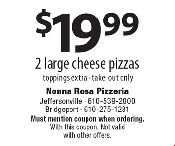 $19.99 2 large cheese pizzas toppings extra - take-out only. Must mention coupon when ordering. With this coupon. Not valid with other offers.