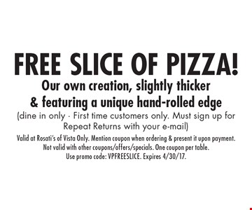 FREE SLice of pizza! (dine in only - First time customers only. Must sign up for Repeat Returns with your e-mail). Valid at Rosati's of Vista Only. Mention coupon when ordering & present it upon payment.Not valid with other coupons/offers/specials. One coupon per table.Use promo code: VPFREESLICE. Expires 4/30/17.