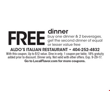 Free dinner - buy one dinner & 2 beverages, get the second dinner of equal or lesser value free. With this coupon. Up to $12 value. Dine in only. 1 coupon per table. 18% gratuity added prior to discount. Dinner only. Not valid with other offers. Exp. 9-29-17. Go to LocalFlavor.com for more coupons.