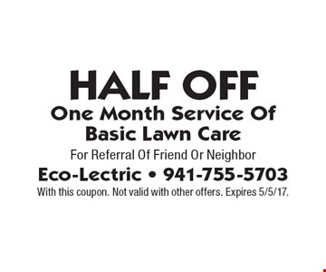 Half Off One Month Service Of Basic Lawn Care For Referral Of Friend Or Neighbor. With this coupon. Not valid with other offers. Expires 5/5/17.