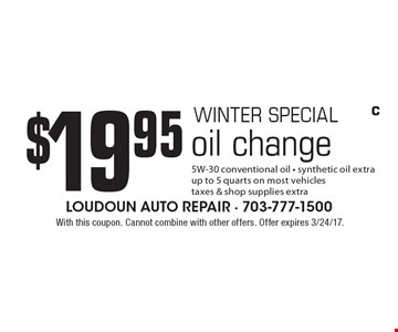 WINTER SPECIAL $19.95 oil change: 5W-30 conventional oil - synthetic oil extra. up to 5 quarts on most vehicles, taxes & shop supplies extra. With this coupon. Cannot combine with other offers. Offer expires 3/24/17.