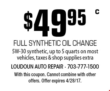 $49.95 full synthetic oil change. 5W-30 synthetic. Up to 5 quarts on most vehicles. Taxes & shop supplies extra. With this coupon. Cannot combine with other offers. Offer expires 4/28/17.
