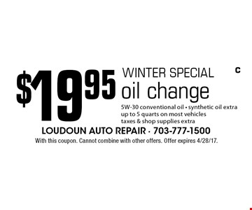 Winter special. $19.95 oil change. 5W-30 conventional oil. Synthetic oil extra. Up to 5 quarts on most vehicles. Taxes & shop supplies extra. With this coupon. Cannot combine with other offers. Offer expires 4/28/17.
