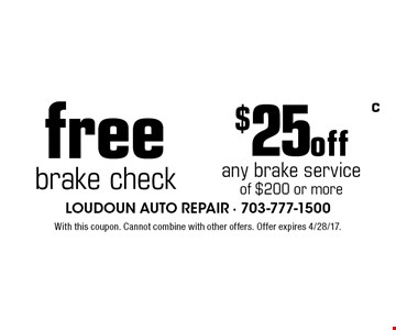 Free brake check. $25 off any brake service of $200 or more. With this coupon. Cannot combine with other offers. Offer expires 4/28/17.