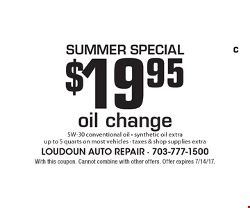 Summer SPECIAL $19.95 oil change5W-30 conventional oil - synthetic oil extra up to 5 quarts on most vehicles - taxes & shop supplies extra. With this coupon. Cannot combine with other offers. Offer expires 7/14/17.