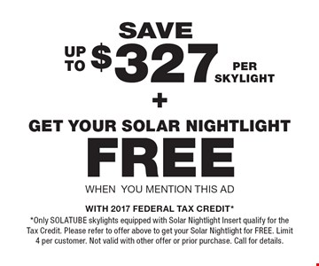 Save up to $327 per skylight + Get your Solar nightlight FREE when you mention this ad. WITH 2017 FEDERAL TAX CREDIT* *Only SOLATUBE skylights equipped with Solar Nightlight Insert qualify for the Tax Credit. Please refer to offer above to get your Solar Nightlight for FREE. Limit 4 per customer. Not valid with other offer or prior purchase. Call for details.