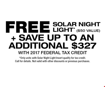FREE SOLAR NIGHT LIGHT* ($50 VALUE) + SAVE UP TO AN ADDITIONAL $327 WITH 2017 FEDERAL TAX CREDIT. *Only units with Solar Night Light Insert qualify for tax credit. Call for details. Not valid with other discounts or previous purchases.