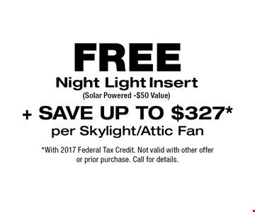 FREE Night Light Insert (Solar Powered -$50 Value )+ SAVE UP TO $327* per Skylight/Attic Fan. *With 2017 Federal Tax Credit. Not valid with other offer or prior purchase. Call for details.