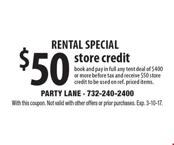 rental special $50 store credit book and pay in full any tent deal of $400 or more before tax and receive $50 store credit to be used on ref. priced items.. With this coupon. Not valid with other offers or prior purchases. Exp. 3-10-17.